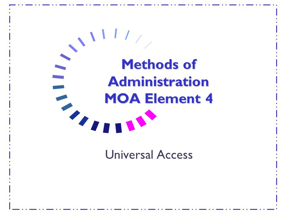 Methods of Administration MOA Element 4 Universal Access