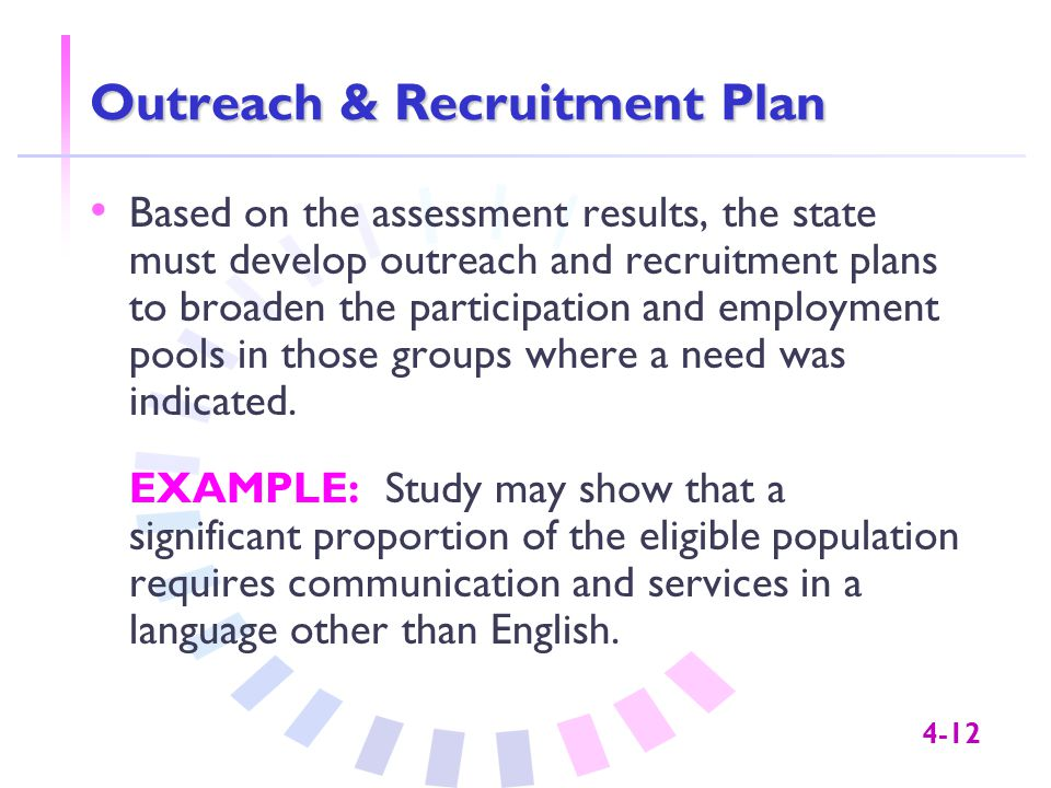 4-12 Outreach & Recruitment Plan Based on the assessment results, the state must develop outreach and recruitment plans to broaden the participation and employment pools in those groups where a need was indicated.