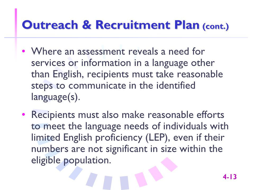 4-13 Outreach & Recruitment Plan (cont.) Where an assessment reveals a need for services or information in a language other than English, recipients must take reasonable steps to communicate in the identified language(s).