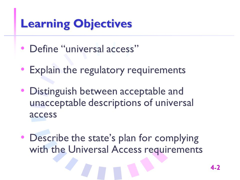 4-2 Learning Objectives Define universal access Explain the regulatory requirements Distinguish between acceptable and unacceptable descriptions of universal access Describe the state's plan for complying with the Universal Access requirements