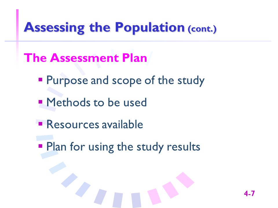 4-7 Assessing the Population (cont.) The Assessment Plan  Purpose and scope of the study  Methods to be used  Resources available  Plan for using the study results