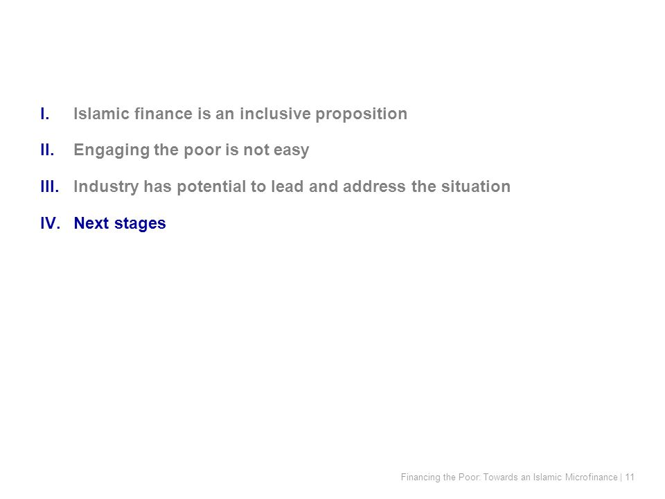 Financing the Poor: Towards an Islamic Microfinance | 11 I.Islamic finance is an inclusive proposition II.Engaging the poor is not easy III.Industry has potential to lead and address the situation IV.Next stages