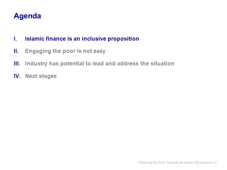 Financing the Poor: Towards an Islamic Microfinance | 2 I.Islamic finance is an inclusive proposition II.Engaging the poor is not easy III.Industry has potential to lead and address the situation IV.Next stages Agenda