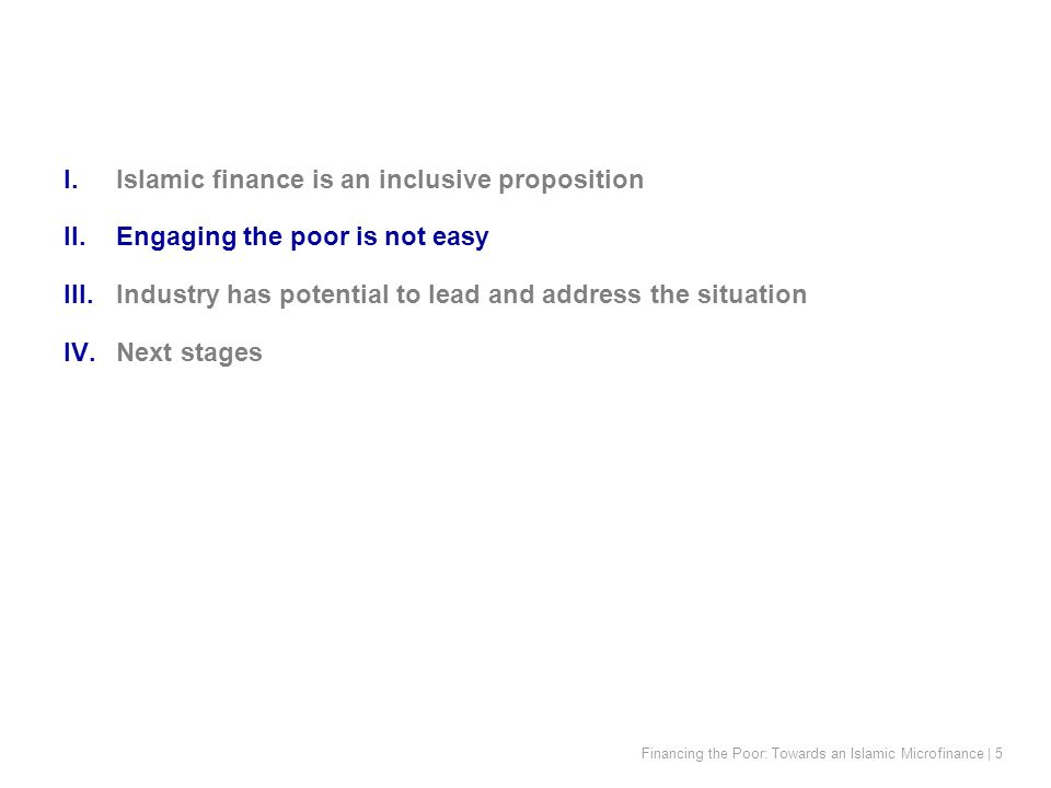Financing the Poor: Towards an Islamic Microfinance | 5 I.Islamic finance is an inclusive proposition II.Engaging the poor is not easy III.Industry has potential to lead and address the situation IV.Next stages