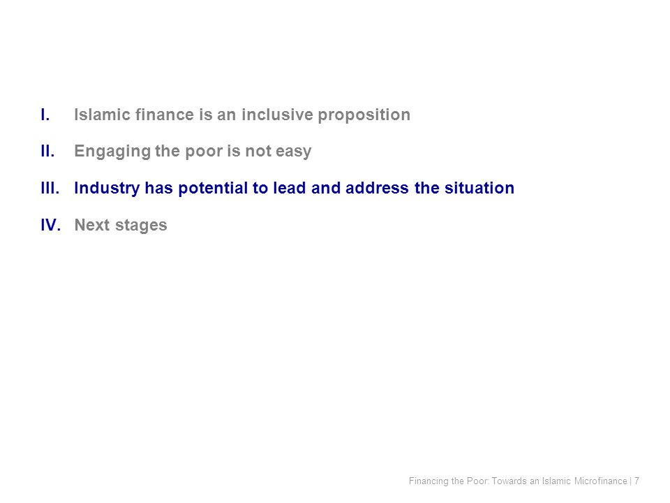 Financing the Poor: Towards an Islamic Microfinance | 7 I.Islamic finance is an inclusive proposition II.Engaging the poor is not easy III.Industry has potential to lead and address the situation IV.Next stages