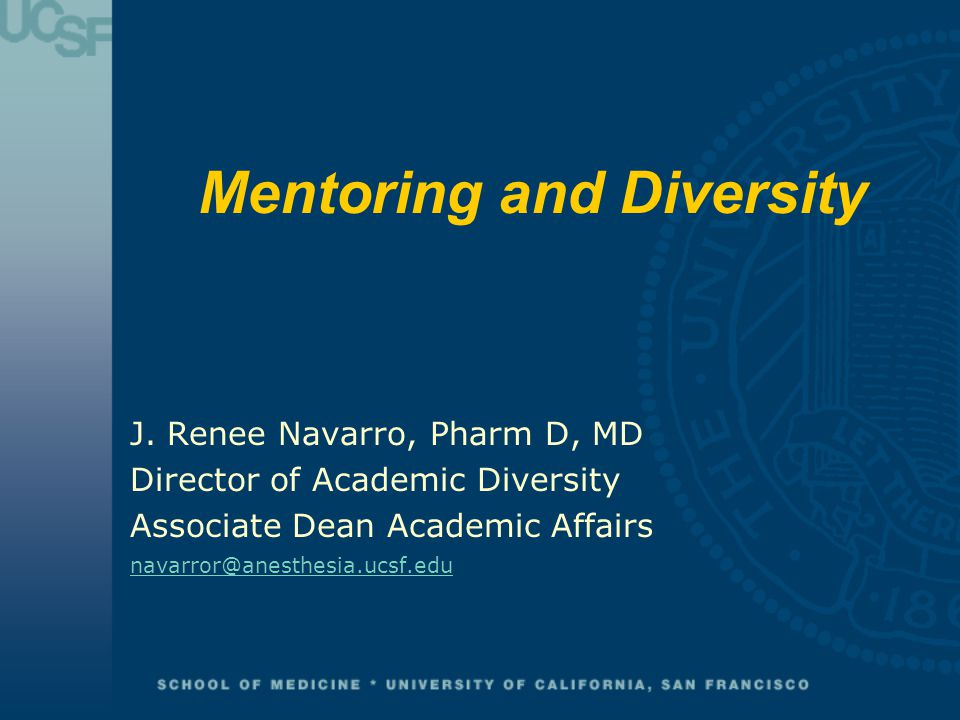 Mentoring and Diversity J. Renee Navarro, Pharm D, MD Director of Academic Diversity Associate Dean Academic Affairs navarror@anesthesia.ucsf.edu