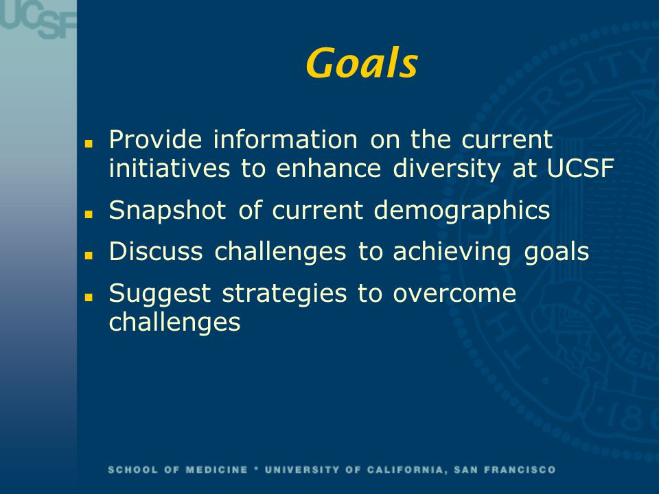 Goals n Provide information on the current initiatives to enhance diversity at UCSF n Snapshot of current demographics n Discuss challenges to achievi