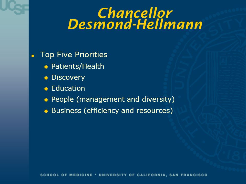 Chancellor Desmond-Hellmann n Top Five Priorities u Patients/Health u Discovery u Education u People (management and diversity) u Business (efficiency