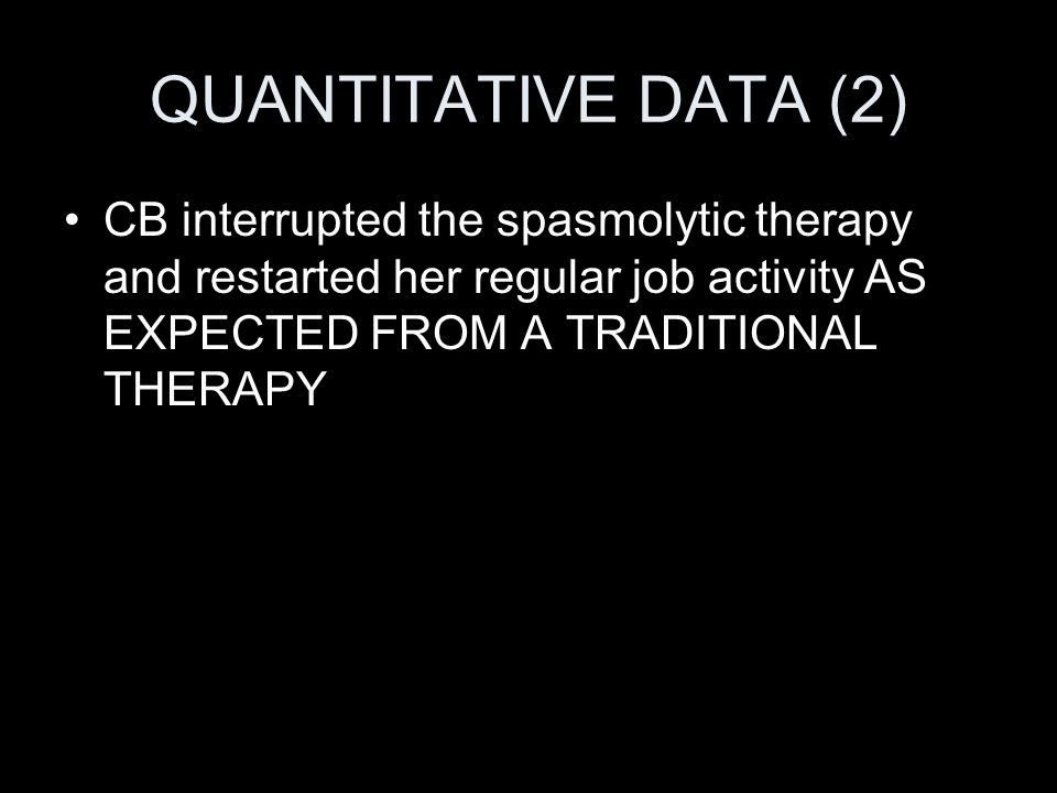 QUANTITATIVE DATA (2) CB interrupted the spasmolytic therapy and restarted her regular job activity AS EXPECTED FROM A TRADITIONAL THERAPY