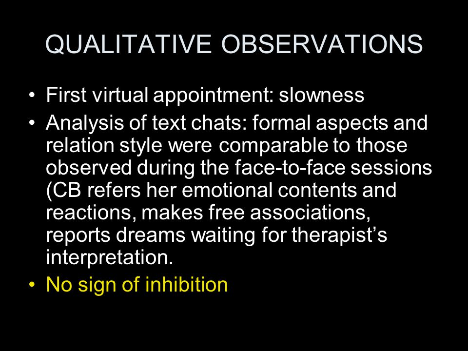 QUALITATIVE OBSERVATIONS First virtual appointment: slowness Analysis of text chats: formal aspects and relation style were comparable to those observed during the face-to-face sessions (CB refers her emotional contents and reactions, makes free associations, reports dreams waiting for therapist's interpretation.