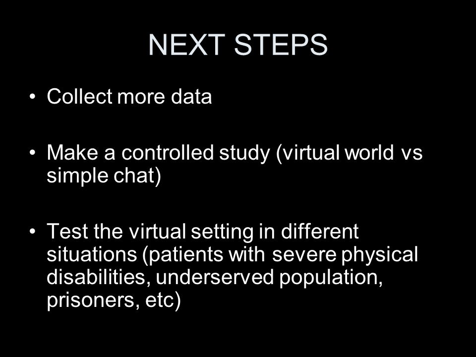 NEXT STEPS Collect more data Make a controlled study (virtual world vs simple chat) Test the virtual setting in different situations (patients with severe physical disabilities, underserved population, prisoners, etc)