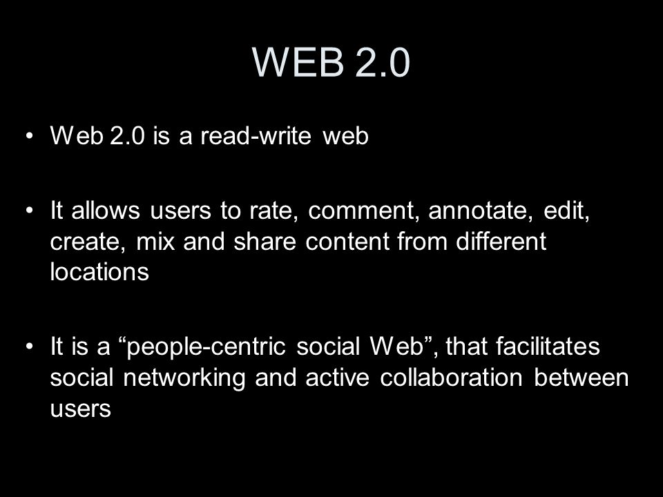 WEB 2.0 Web 2.0 is a read-write web It allows users to rate, comment, annotate, edit, create, mix and share content from different locations It is a people-centric social Web , that facilitates social networking and active collaboration between users