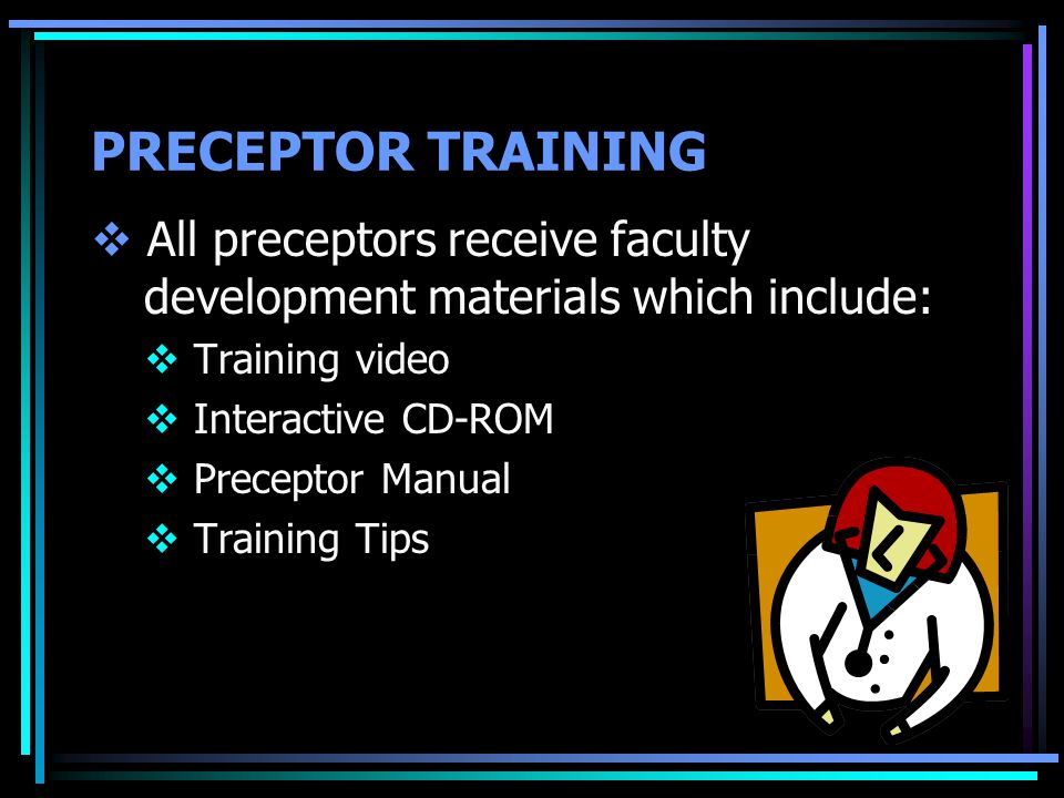PRECEPTOR TRAINING  All preceptors receive faculty development materials which include:  Training video  Interactive CD-ROM  Preceptor Manual  Training Tips