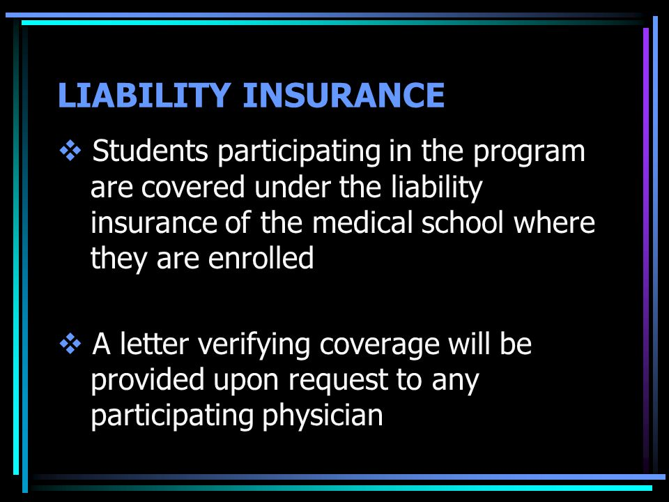 LIABILITY INSURANCE  Students participating in the program are covered under the liability insurance of the medical school where they are enrolled  A letter verifying coverage will be provided upon request to any participating physician