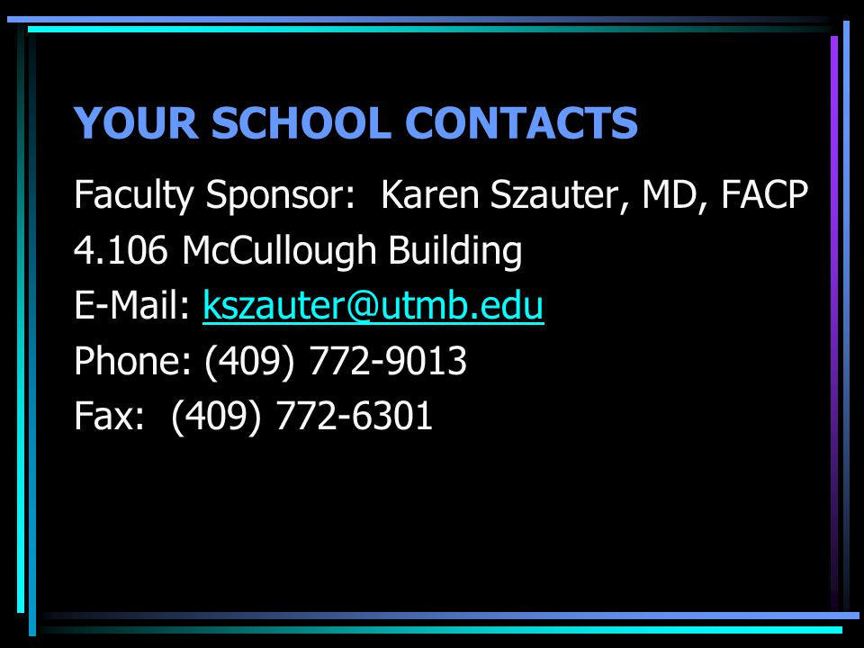 YOUR SCHOOL CONTACTS Faculty Sponsor: Karen Szauter, MD, FACP 4.106 McCullough Building E-Mail: kszauter@utmb.edukszauter@utmb.edu Phone: (409) 772-90
