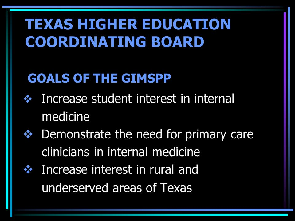 TEXAS HIGHER EDUCATION COORDINATING BOARD  Increase student interest in internal medicine  Demonstrate the need for primary care clinicians in internal medicine  Increase interest in rural and underserved areas of Texas GOALS OF THE GIMSPP