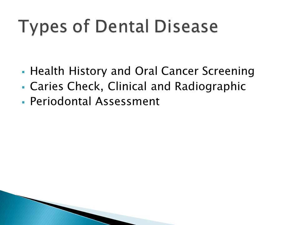 Health History and Oral Cancer Screening  Caries Check, Clinical and Radiographic  Periodontal Assessment Types of Dental Disease