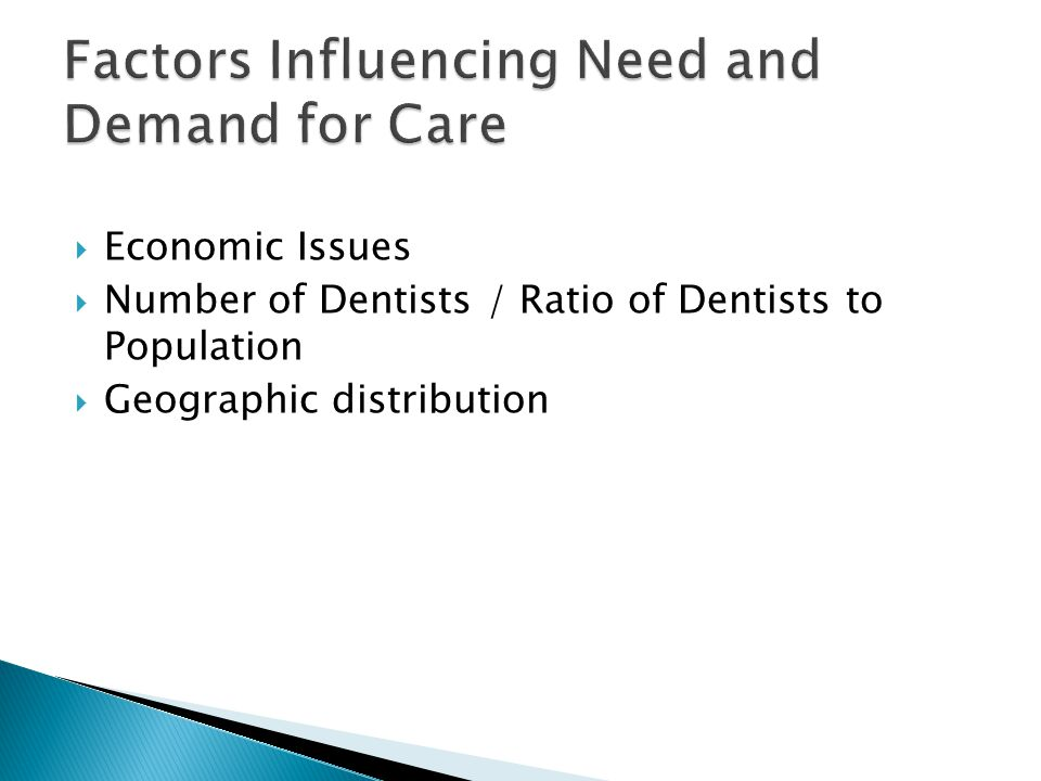  Economic Issues  Number of Dentists / Ratio of Dentists to Population  Geographic distribution Factors Influencing Need and Demand for Care