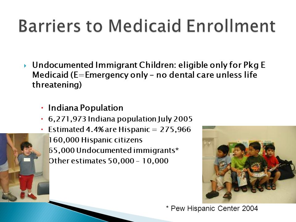  Undocumented Immigrant Children: eligible only for Pkg E Medicaid (E=Emergency only – no dental care unless life threatening)  Indiana Population 
