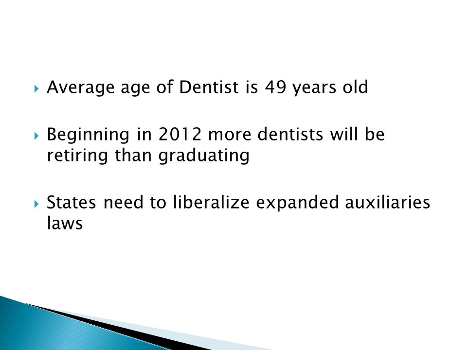  Average age of Dentist is 49 years old  Beginning in 2012 more dentists will be retiring than graduating  States need to liberalize expanded auxil