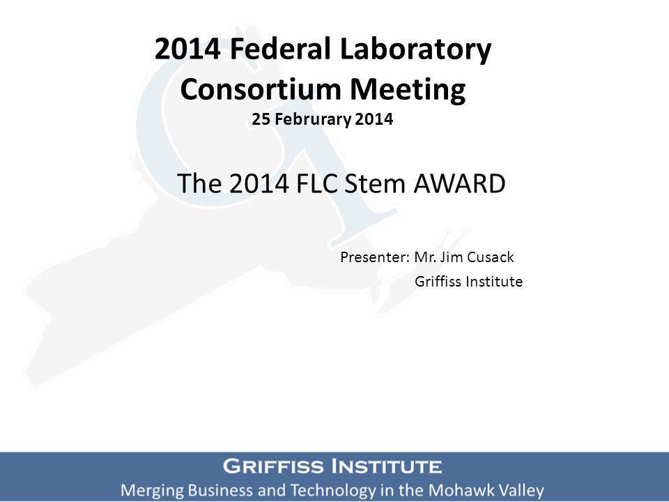 2014 Federal Laboratory Consortium Meeting 25 Februrary 2014 The 2014 FLC Stem AWARD Presenter: Mr.