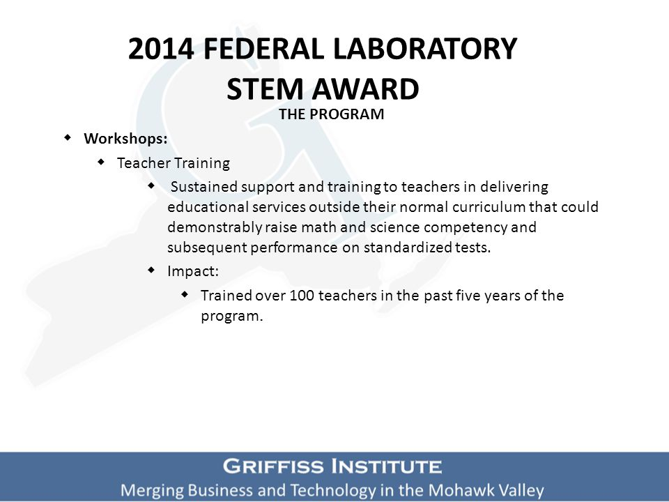 2014 FEDERAL LABORATORY STEM AWARD THE PROGRAM  Workshops:  Teacher Training  Sustained support and training to teachers in delivering educational services outside their normal curriculum that could demonstrably raise math and science competency and subsequent performance on standardized tests.