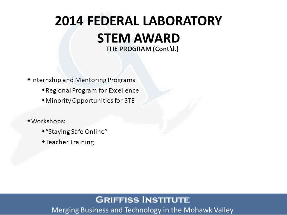 2014 FEDERAL LABORATORY STEM AWARD THE PROGRAM (cont'd.)  In school programs:  Dimension U  A challenging and competitive math program  Offered to elementary and middle school students  Exploits their interest in video gaming to increase math skills.