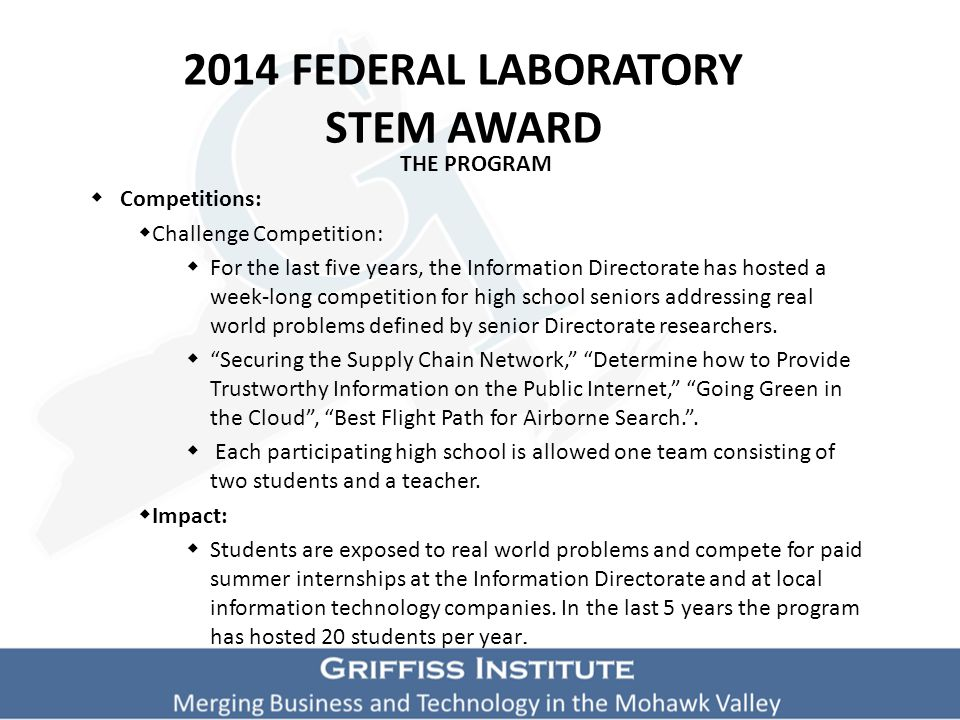 2014 FEDERAL LABORATORY STEM AWARD THE PROGRAM  Competitions:  Challenge Competition:  For the last five years, the Information Directorate has hosted a week-long competition for high school seniors addressing real world problems defined by senior Directorate researchers.