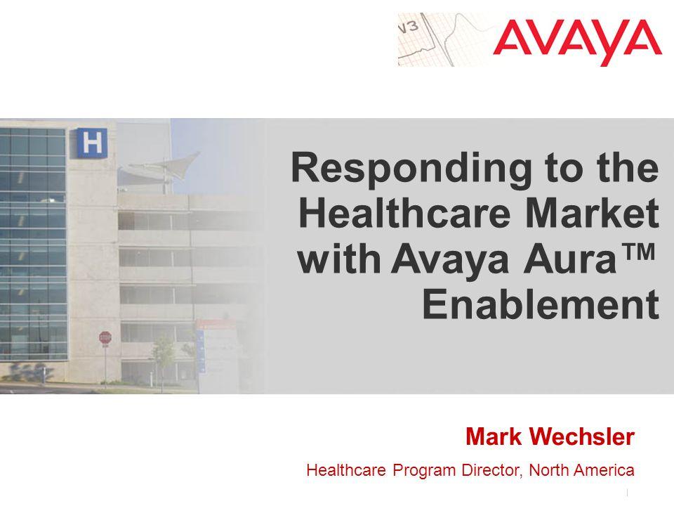 Mark Wechsler Healthcare Program Director, North America Responding to the Healthcare Market with Avaya Aura™ Enablement