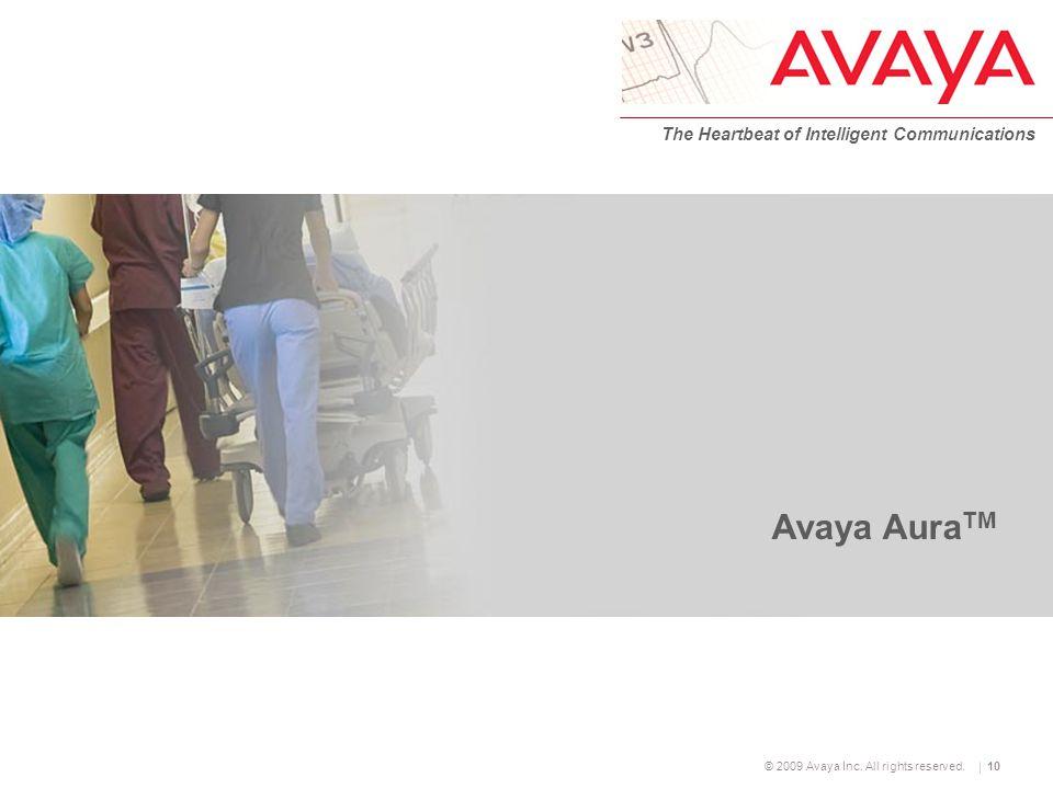 © 2009 Avaya Inc. All rights reserved. The Heartbeat of Intelligent Communications 10 Avaya Aura TM