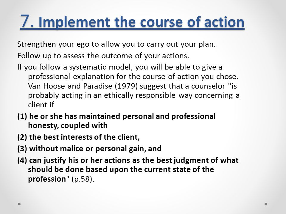 7. Implement the course of action Strengthen your ego to allow you to carry out your plan. Follow up to assess the outcome of your actions. If you fol