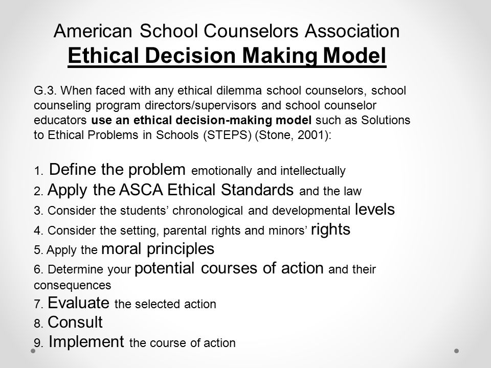 American School Counselors Association Ethical Decision Making Model G.3. When faced with any ethical dilemma school counselors, school counseling pro