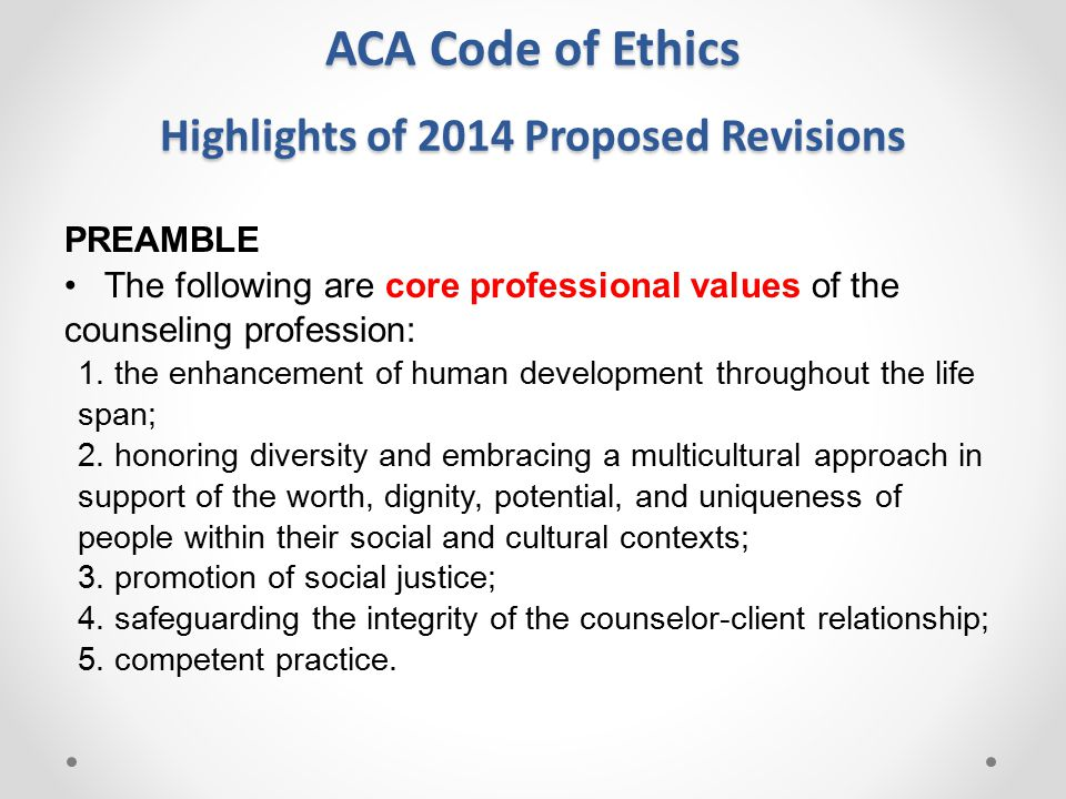 ACA Code of Ethics 2014 Proposed Revisions PREAMBLE The following fundamental principles of professional ethical behavior are: 1.