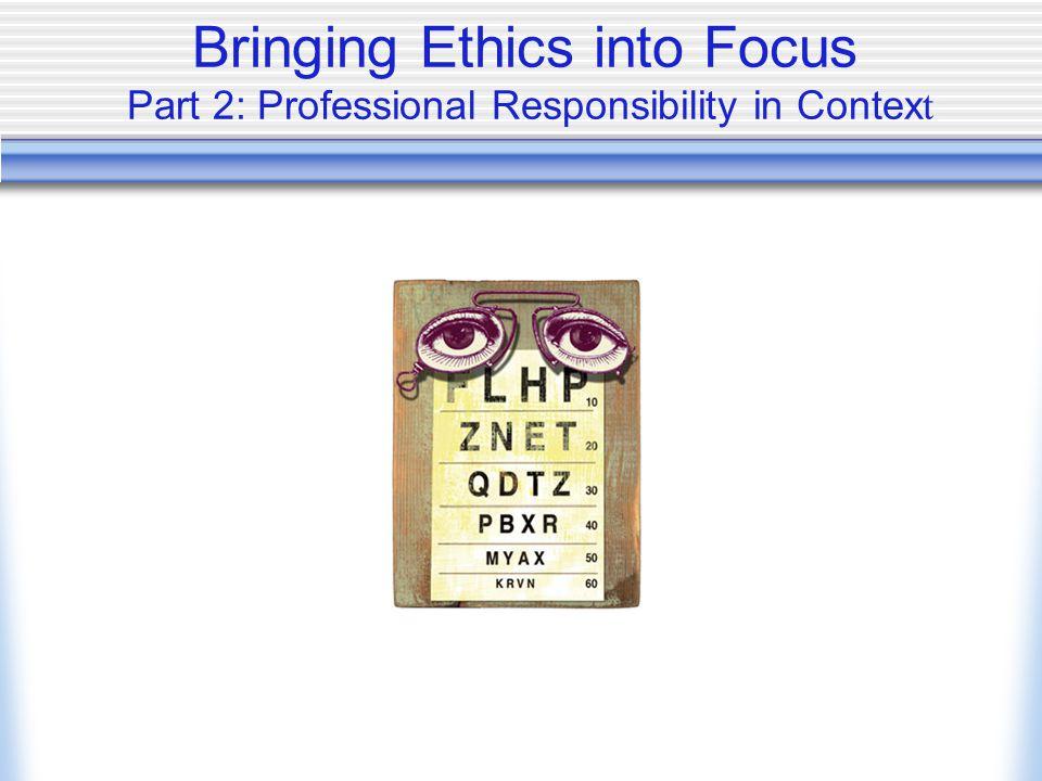 Bringing Ethics into Focus Part 2: Professional Responsibility in Contex t