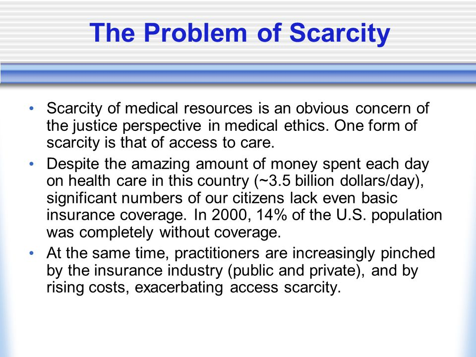 The Problem of Scarcity Scarcity of medical resources is an obvious concern of the justice perspective in medical ethics.