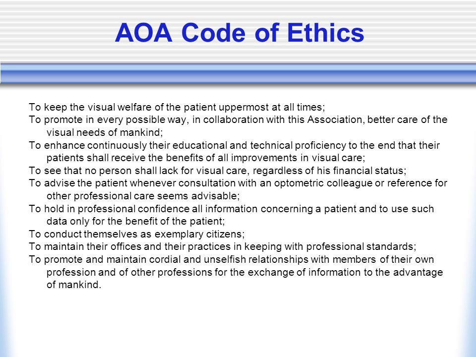 AOA Code of Ethics To keep the visual welfare of the patient uppermost at all times; To promote in every possible way, in collaboration with this Association, better care of the visual needs of mankind; To enhance continuously their educational and technical proficiency to the end that their patients shall receive the benefits of all improvements in visual care; To see that no person shall lack for visual care, regardless of his financial status; To advise the patient whenever consultation with an optometric colleague or reference for other professional care seems advisable; To hold in professional confidence all information concerning a patient and to use such data only for the benefit of the patient; To conduct themselves as exemplary citizens; To maintain their offices and their practices in keeping with professional standards; To promote and maintain cordial and unselfish relationships with members of their own profession and of other professions for the exchange of information to the advantage of mankind.