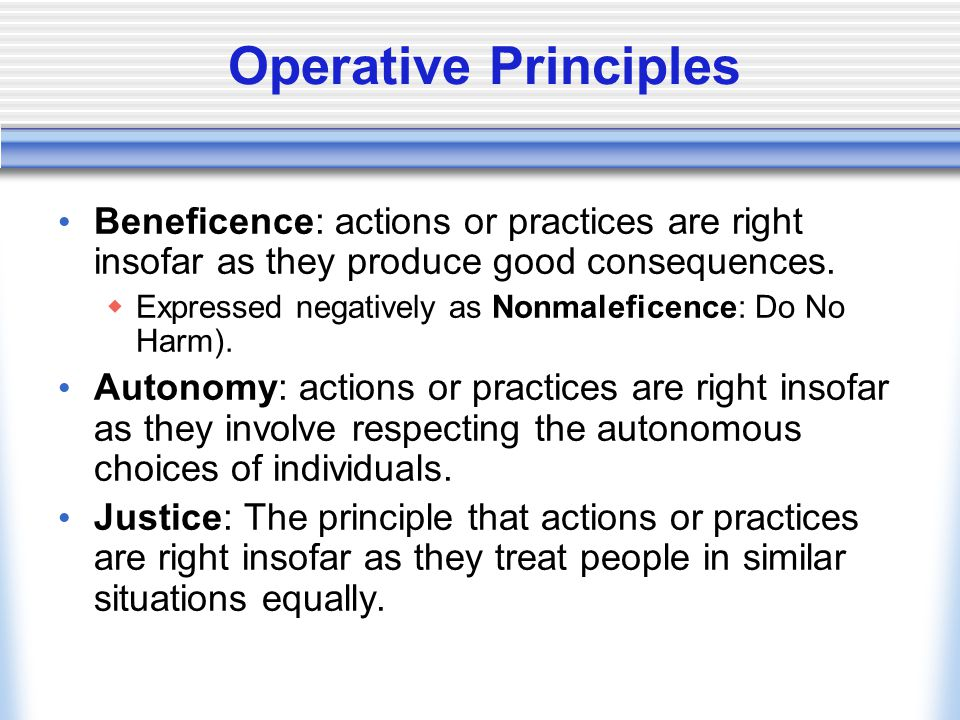 Operative Principles Beneficence: actions or practices are right insofar as they produce good consequences.