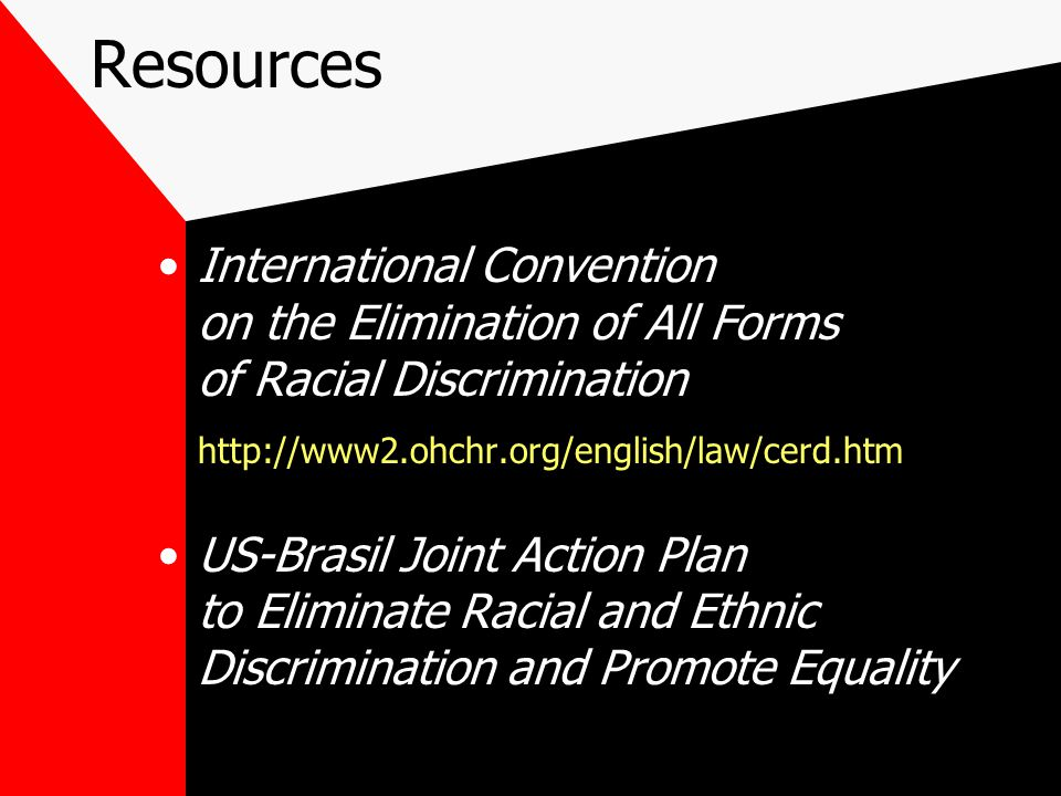 Resources International Convention on the Elimination of All Forms of Racial Discrimination http://www2.ohchr.org/english/law/cerd.htm US-Brasil Joint Action Plan to Eliminate Racial and Ethnic Discrimination and Promote Equality