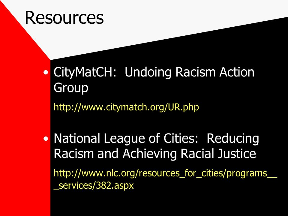 Resources CityMatCH: Undoing Racism Action Group http://www.citymatch.org/UR.php National League of Cities: Reducing Racism and Achieving Racial Justice http://www.nlc.org/resources_for_cities/programs__ _services/382.aspx