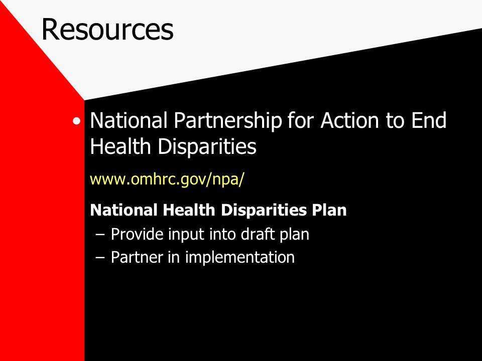 National Partnership for Action to End Health Disparities www.omhrc.gov/npa/ National Health Disparities Plan –Provide input into draft plan –Partner