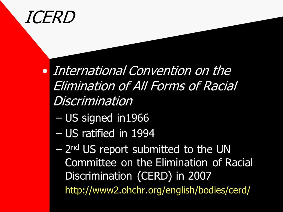 ICERD International Convention on the Elimination of All Forms of Racial Discrimination –US signed in1966 –US ratified in 1994 –2 nd US report submitt