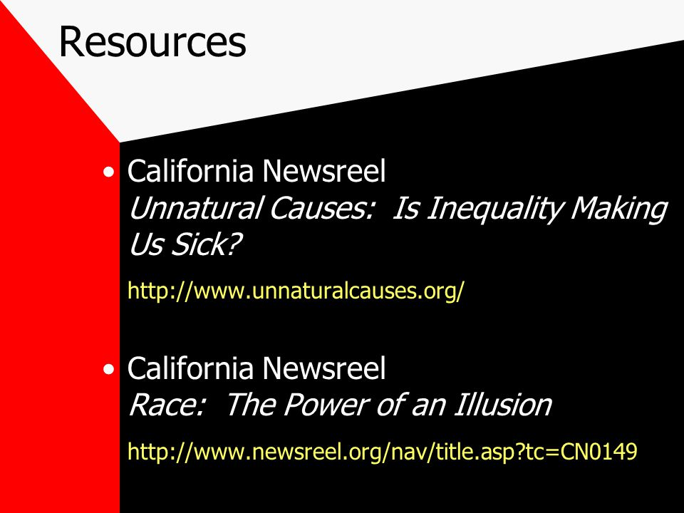 Resources California Newsreel Unnatural Causes: Is Inequality Making Us Sick? http://www.unnaturalcauses.org/ California Newsreel Race: The Power of a