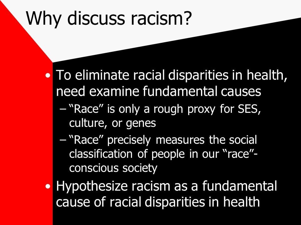 """Why discuss racism? To eliminate racial disparities in health, need examine fundamental causes –""""Race"""" is only a rough proxy for SES, culture, or gene"""