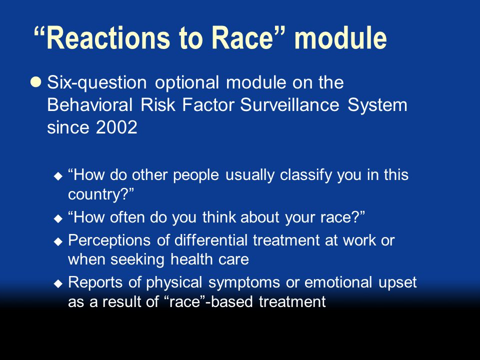 Reactions to Race module Six-question optional module on the Behavioral Risk Factor Surveillance System since 2002  How do other people usually classify you in this country?  How often do you think about your race?  Perceptions of differential treatment at work or when seeking health care  Reports of physical symptoms or emotional upset as a result of race -based treatment