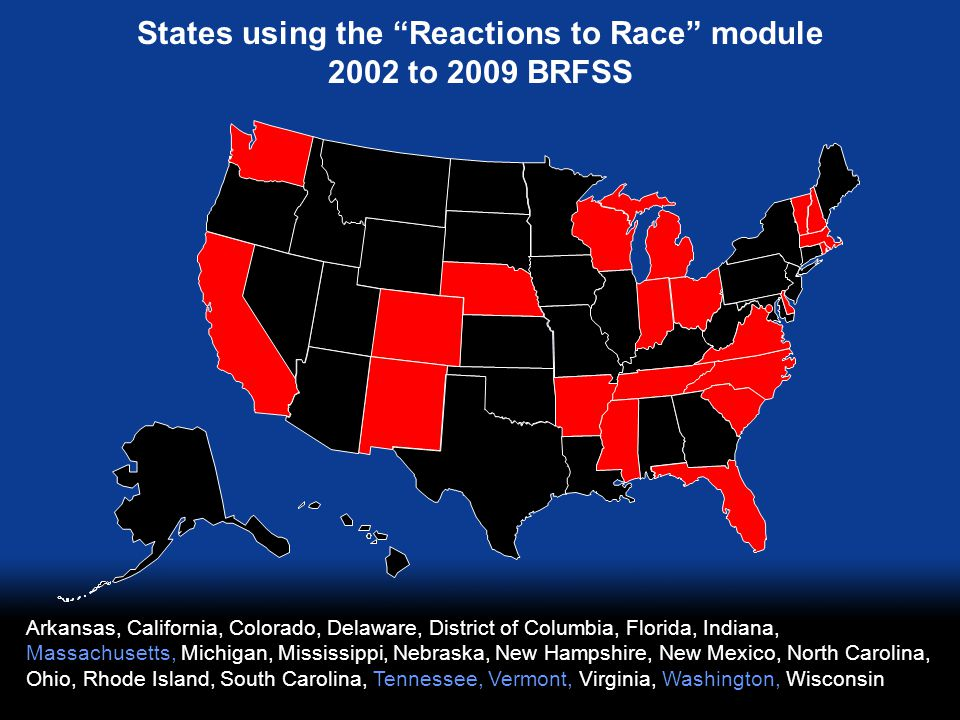 States using the Reactions to Race module 2002 to 2009 BRFSS Arkansas, California, Colorado, Delaware, District of Columbia, Florida, Indiana, Massachusetts, Michigan, Mississippi, Nebraska, New Hampshire, New Mexico, North Carolina, Ohio, Rhode Island, South Carolina, Tennessee, Vermont, Virginia, Washington, Wisconsin