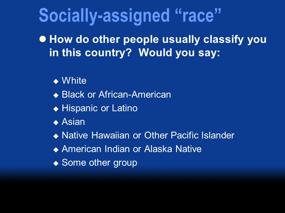 Socially-assigned race How do other people usually classify you in this country.