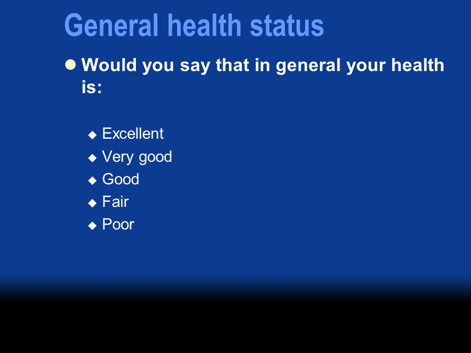 General health status Would you say that in general your health is:  Excellent  Very good  Good  Fair  Poor