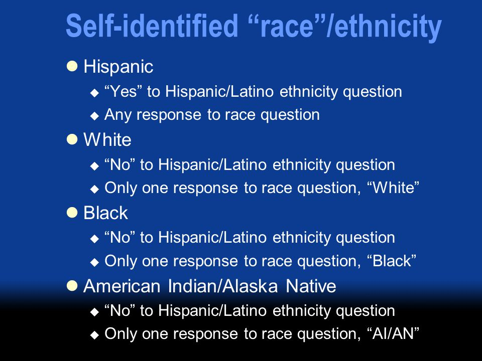 "Self-identified ""race""/ethnicity Hispanic  ""Yes"" to Hispanic/Latino ethnicity question  Any response to race question White  ""No"" to Hispanic/Latin"