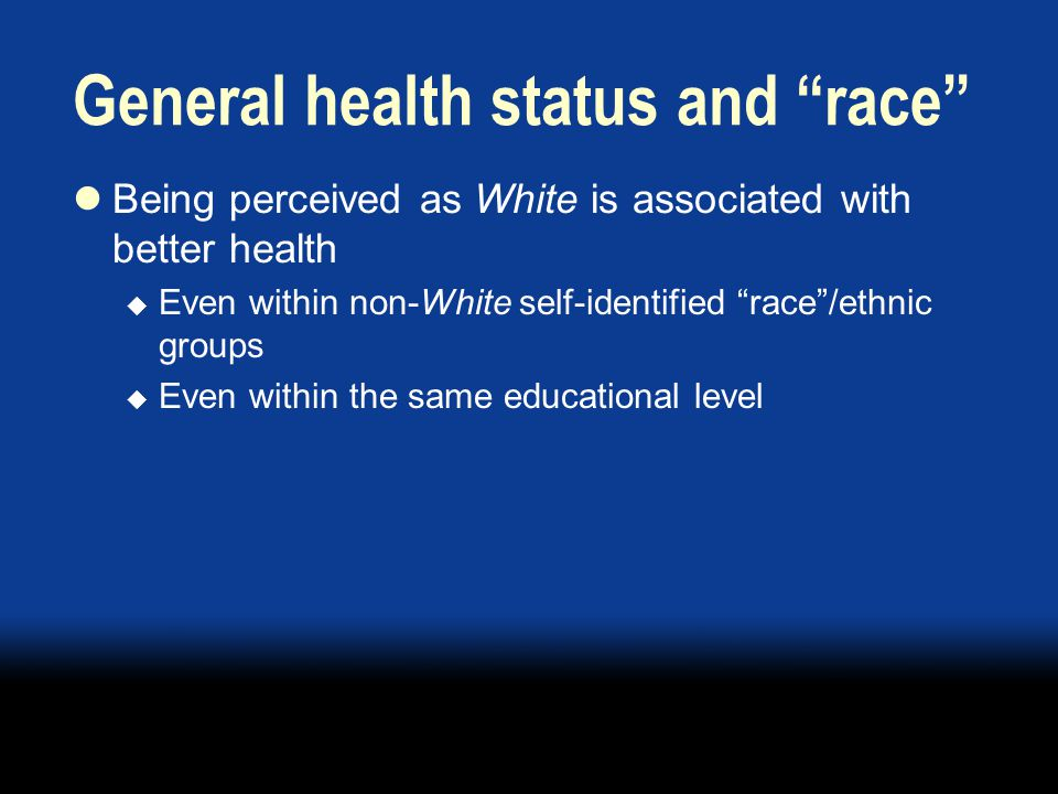 General health status and race Being perceived as White is associated with better health  Even within non-White self-identified race /ethnic groups  Even within the same educational level