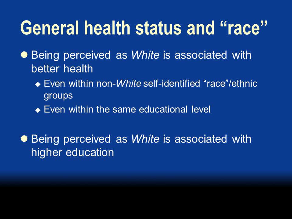 General health status and race Being perceived as White is associated with better health  Even within non-White self-identified race /ethnic groups  Even within the same educational level Being perceived as White is associated with higher education